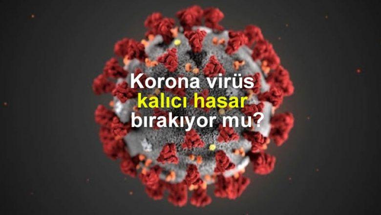 Korona virüs kalıcı hasar bırakıyor mu?