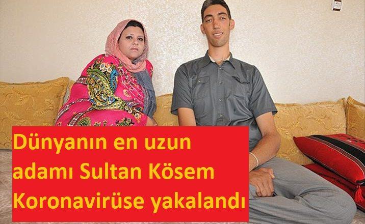 Dünyanın en uzun adamı Sultan Kösen Koronavirüse yakalandı